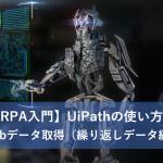 【RPA入門】UiPathの使い方3~Webデータ取得(繰り返しデータ編)