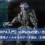 【RPA入門】UiPathの使い方6~複数の受信メールからのデータ抽出(正規表現)